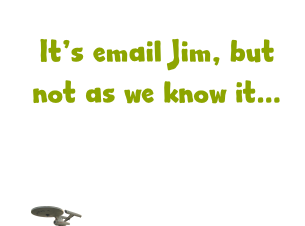 Its email Jim, but not as we know it